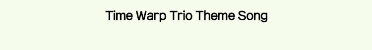 Time Warp Trio Theme Song